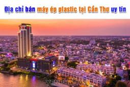 Địa chỉ bán máy ép plastic tại Cần Thơ giá tốt