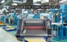 Máy ép plastic công nghiệp và TOP 3 model tốt nhất bạn không thể bỏ qua