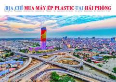 Địa chỉ mua máy ép Plastic Hải Phòng uy tín, giá tốt nhất