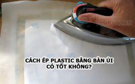 Cách ép plastic bằng bàn ủi có an toàn không?