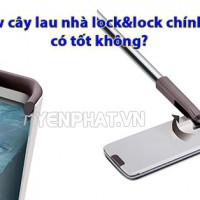 Review cây lau nhà lock&lock chính hãng có tốt không? Nên mua cây lau nào?